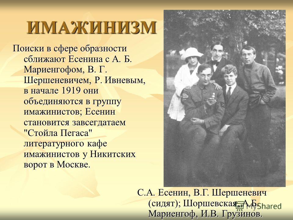 Поиски в сфере образности сближают Есенина с А. Б. Мариенгофом, В. Г. Шершеневичем, Р. Ивневым, в начале 1919 они объединяются в группу имажинистов; Есенин становится завсегдатаем