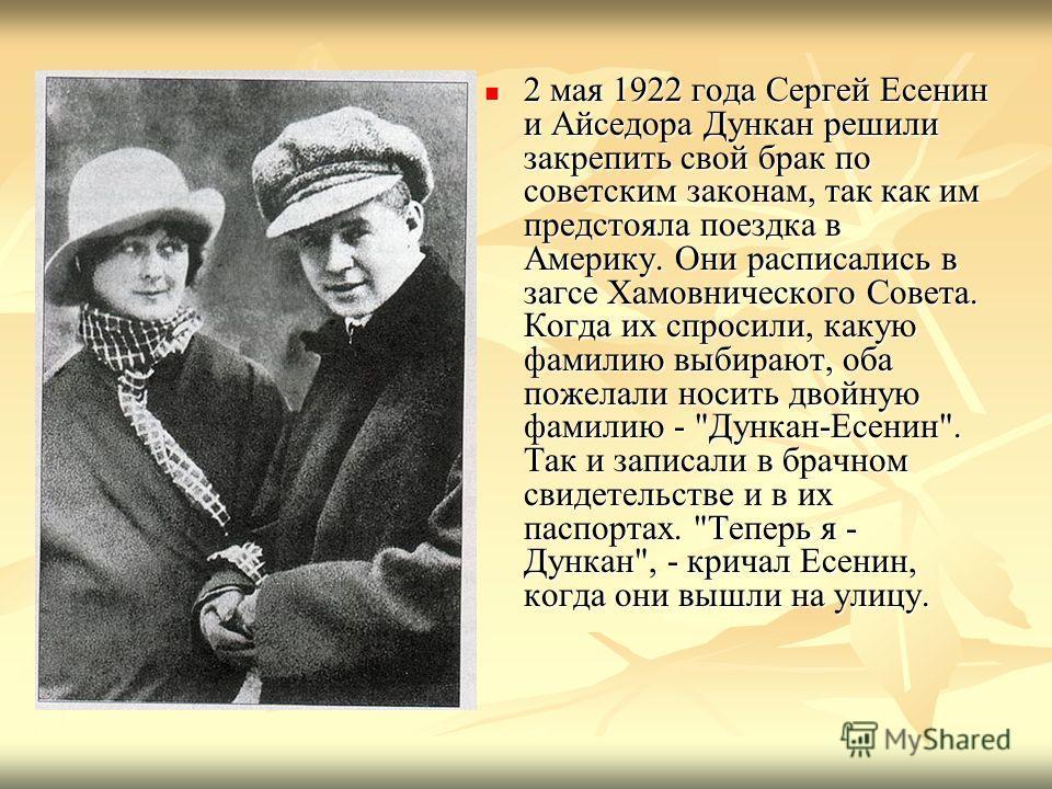 2 мая 1922 года Сергей Есенин и Айседора Дункан решили закрепить свой брак по советским законам, так как им предстояла поездка в Америку. Они расписались в загсе Хамовнического Совета. Когда их спросили, какую фамилию выбирают, оба пожелали носить дв