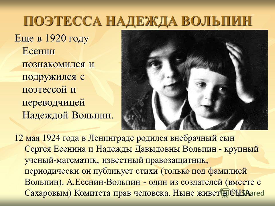 ПОЭТЕССА НАДЕЖДА ВОЛЬПИН Еще в 1920 году Есенин познакомился и подружился с поэтессой и переводчицей Надеждой Вольпин. Еще в 1920 году Есенин познакомился и подружился с поэтессой и переводчицей Надеждой Вольпин. 12 мая 1924 года в Ленинграде родился