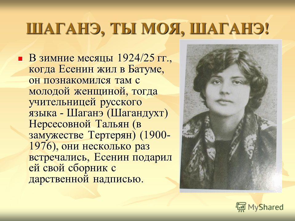 ШАГАНЭ, ТЫ МОЯ, ШАГАНЭ! В зимние месяцы 1924/25 гг., когда Есенин жил в Батуме, он познакомился там с молодой женщиной, тогда учительницей русского языка - Шаганэ (Шагандухт) Нерсесовной Тальян (в замужестве Тертерян) (1900- 1976), они несколько раз