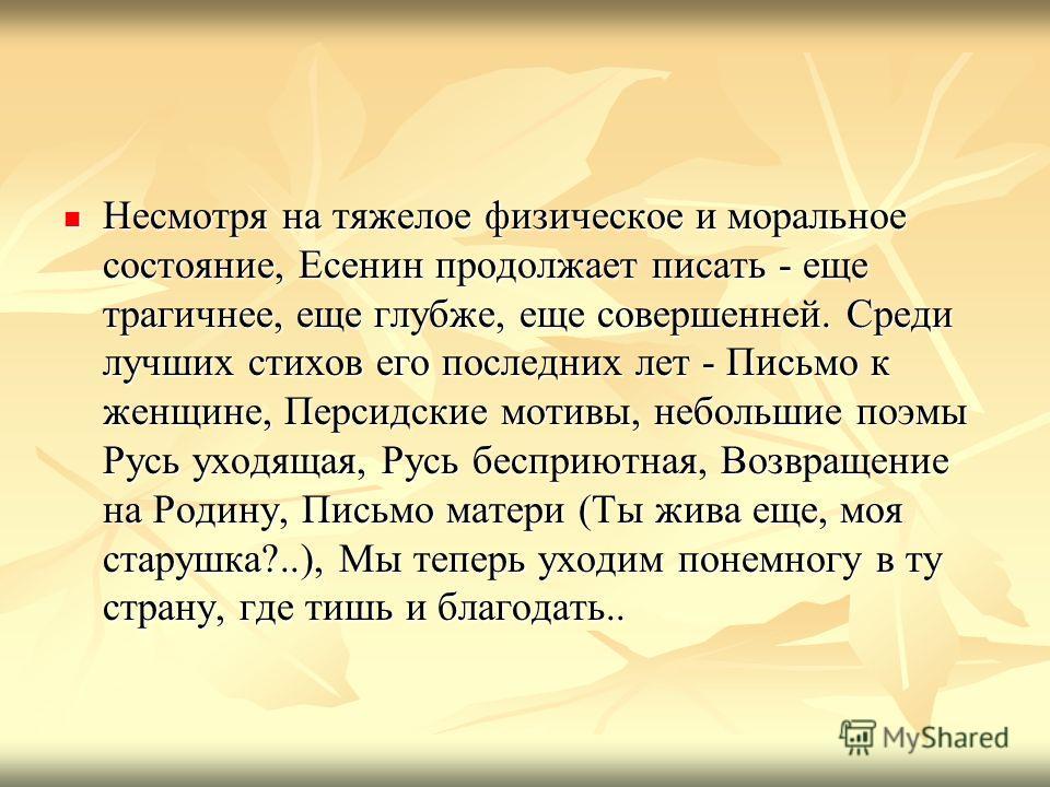 Несмотря на тяжелое физическое и моральное состояние, Есенин продолжает писать - еще трагичнее, еще глубже, еще совершенней. Среди лучших стихов его последних лет - Письмо к женщине, Персидские мотивы, небольшие поэмы Русь уходящая, Русь бесприютная,