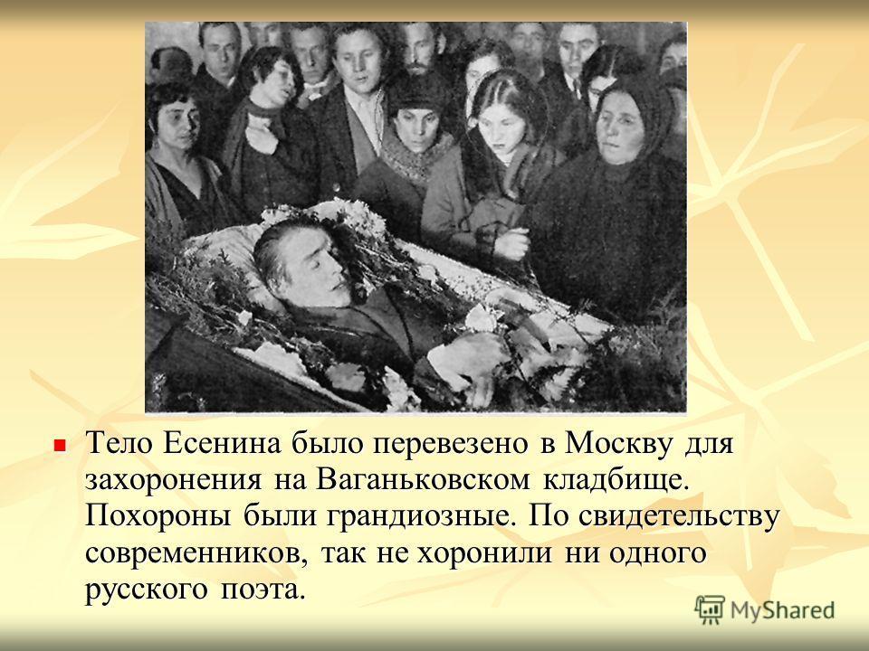 Тело Есенина было перевезено в Москву для захоронения на Ваганьковском кладбище. Похороны были грандиозные. По свидетельству современников, так не хоронили ни одного русского поэта. Тело Есенина было перевезено в Москву для захоронения на Ваганьковск