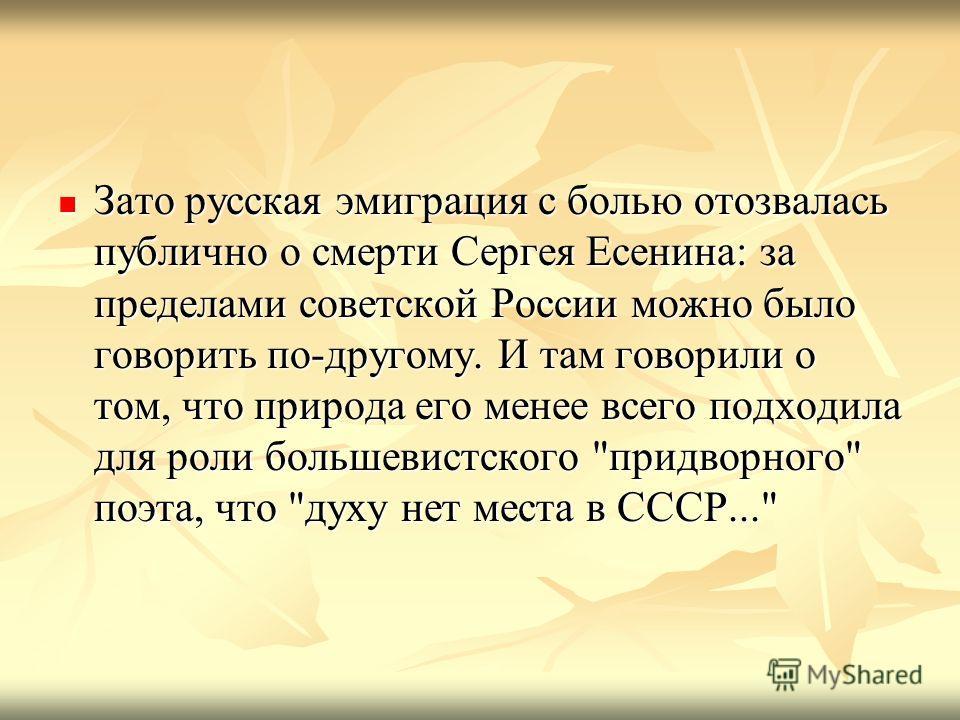 Зато русская эмиграция с болью отозвалась публично о смерти Сергея Есенина: за пределами советской России можно было говорить по-другому. И там говорили о том, что природа его менее всего подходила для роли большевистского