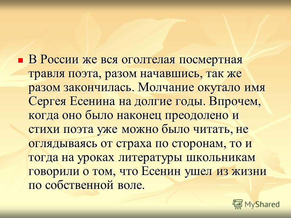 В России же вся оголтелая посмертная травля поэта, разом начавшись, так же разом закончилась. Молчание окутало имя Сергея Есенина на долгие годы. Впрочем, когда оно было наконец преодолено и стихи поэта уже можно было читать, не оглядываясь от страха
