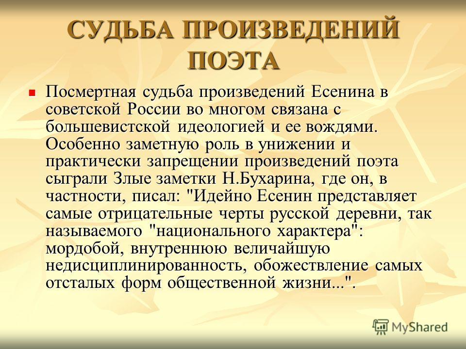 СУДЬБА ПРОИЗВЕДЕНИЙ ПОЭТА Посмертная судьба произведений Есенина в советской России во многом связана с большевистской идеологией и ее вождями. Особенно заметную роль в унижении и практически запрещении произведений поэта сыграли Злые заметки Н.Бухар