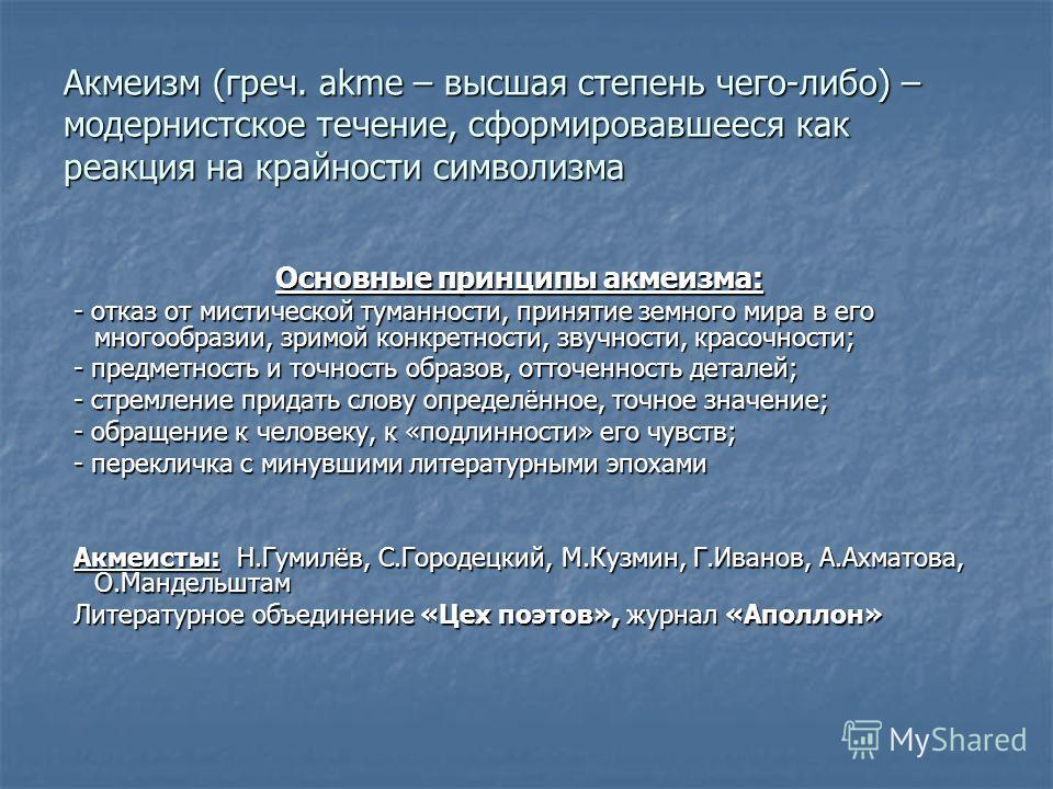 Акмеизм (греч. akme – высшая степень чего-либо) – модернистское течение, сформировавшееся как реакция на крайности символизма Основные принципы акмеизма: - отказ от мистической туманности, принятие земного мира в его многообразии, зримой конкретности