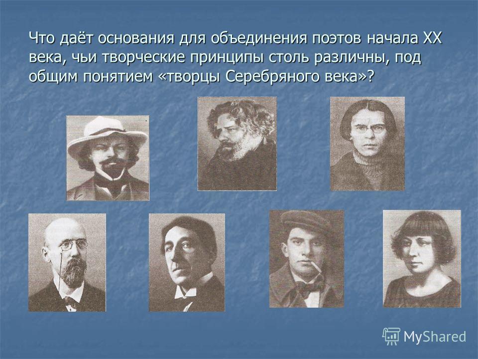 Что даёт основания для объединения поэтов начала ХХ века, чьи творческие принципы столь различны, под общим понятием «творцы Серебряного века»?