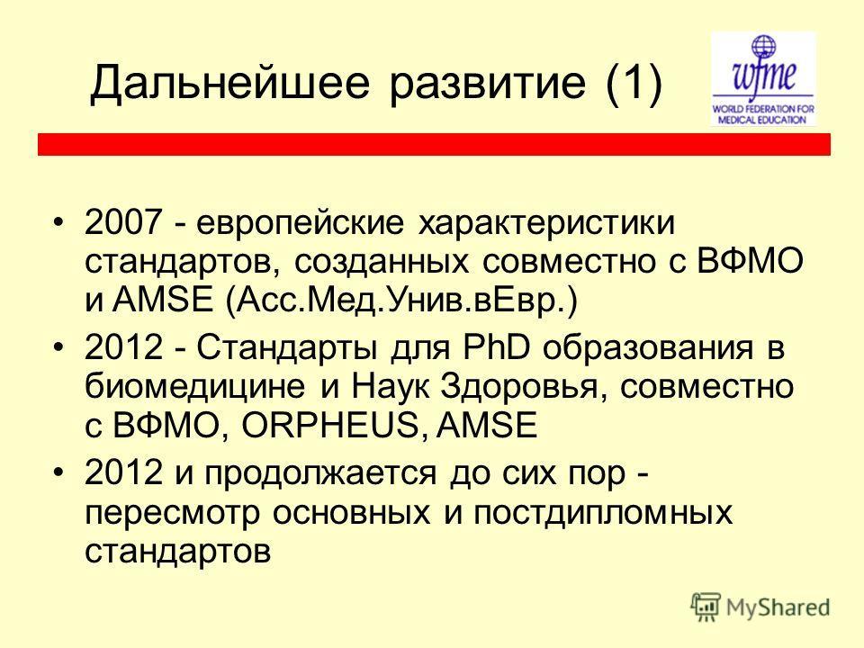 Дальнейшее развитие (1) 2007 - европейские характеристики стандартов, созданных совместно с ВФМО и AMSE (Асс.Мед.Унив.вЕвр.) 2012 - Стандарты для PhD образования в биомедицине и Наук Здоровья, совместно с ВФМО, ORPHEUS, AMSE 2012 и продолжается до си