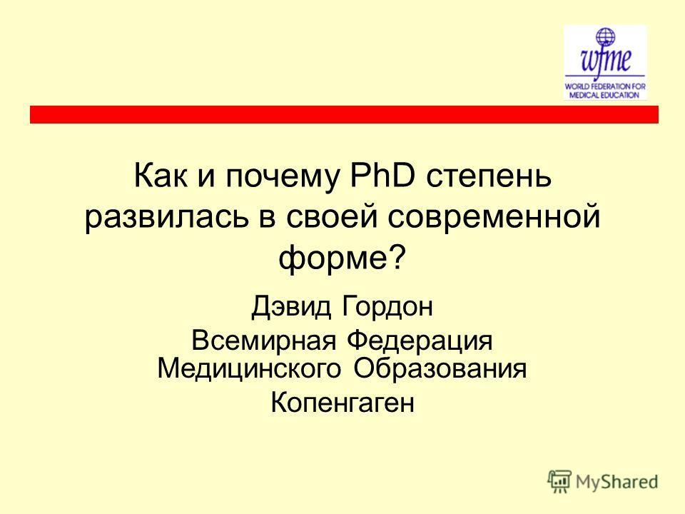 Как и почему PhD степень развилась в своей современной форме? Дэвид Гордон Всемирная Федерация Медицинского Образования Копенгаген