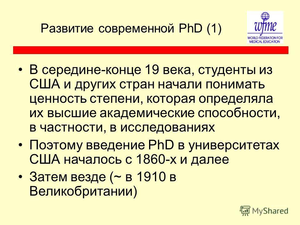 Развитие современной PhD (1) В середине-конце 19 века, студенты из США и других стран начали понимать ценность степени, которая определяла их высшие академические способности, в частности, в исследованиях Поэтому введение PhD в университетах США нача