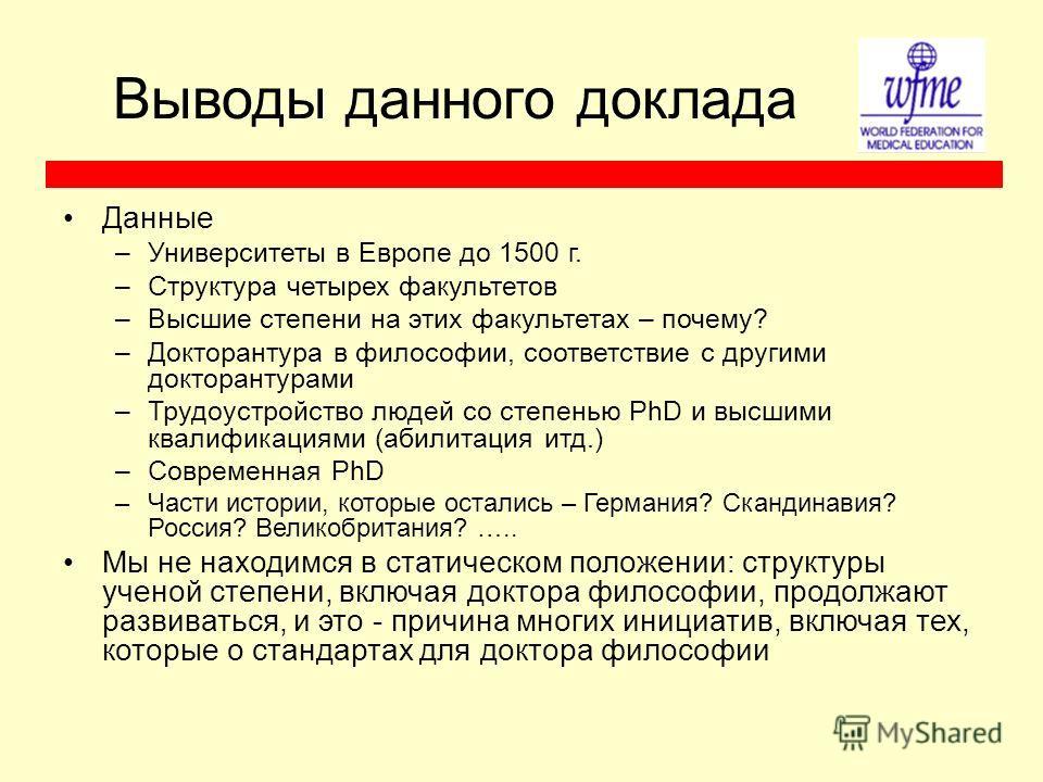 Выводы данного доклада Данные –Университеты в Европе до 1500 г. –Структура четырех факультетов –Высшие степени на этих факультетах – почему? –Докторантура в философии, соответствие с другими докторантурами –Трудоустройство людей со степенью PhD и выс