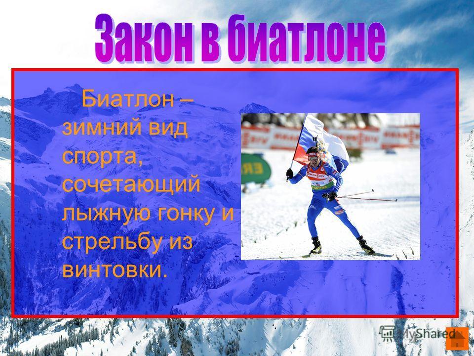 Биатлон – зимний вид спорта, сочетающий лыжную гонку и стрельбу из винтовки.