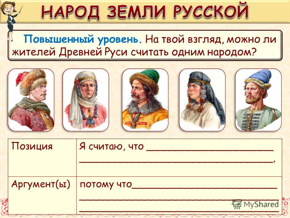 Повышенный уровень. На твой взгляд, можно ли жителей Древней Руси считать одним народом? ПозицияЯ считаю, что _____________________ ________________________________, Аргумент(ы)потому что________________________ _________________________________