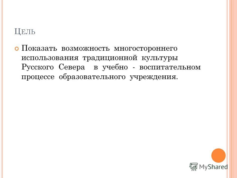 Ц ЕЛЬ Показать возможность многостороннего использования традиционной культуры Русского Севера в учебно - воспитательном процессе образовательного учреждения.