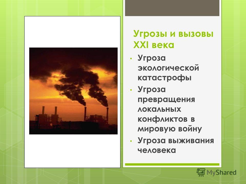 Угрозы и вызовы XXI века Угроза экологической катастрофы Угроза превращения локальных конфликтов в мировую войну Угроза выживания человека