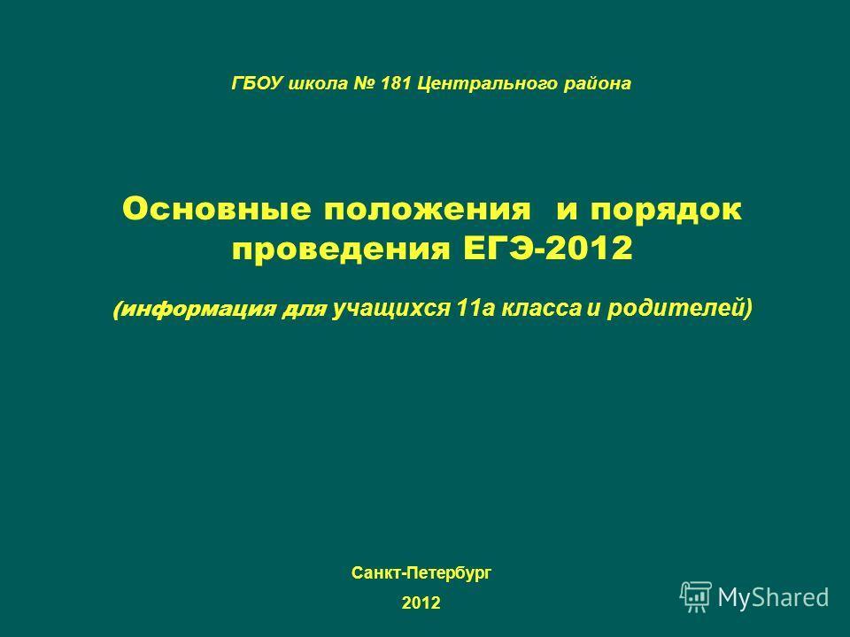 Основные положения и порядок проведения ЕГЭ-2012 (информация для учащихся 11а класса и родителей) ГБОУ школа 181 Центрального района Санкт-Петербург 2012