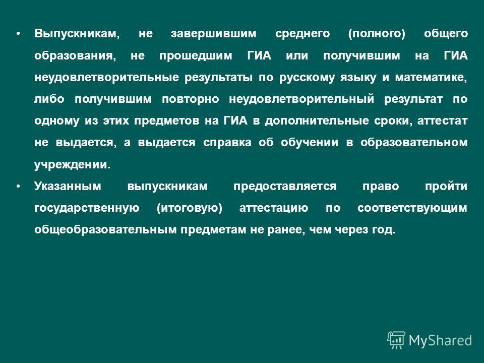 Выпускникам, не завершившим среднего (полного) общего образования, не прошедшим ГИА или получившим на ГИА неудовлетворительные результаты по русскому языку и математике, либо получившим повторно неудовлетворительный результат по одному из этих предме