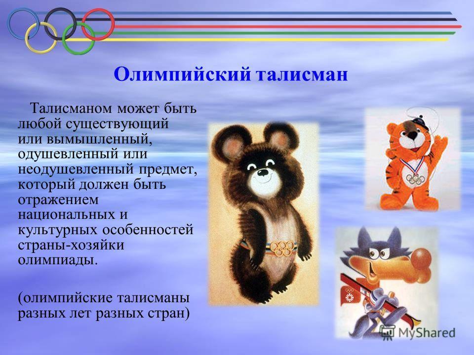 Олимпийский талисман Талисманом может быть любой существующий или вымышленный, одушевленный или неодушевленный предмет, который должен быть отражением национальных и культурных особенностей страны-хозяйки олимпиады. (олимпийские талисманы разных лет