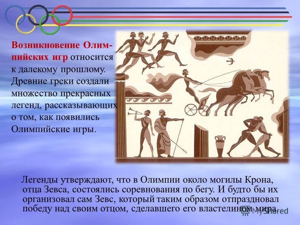 Возникновение Олим- пийских игр относится к далекому прошлому. Древние греки создали множество прекрасных легенд, рассказывающих о том, как появились Олимпийские игры. Легенды утверждают, что в Олимпии около могилы Крона, отца Зевса, состоялись сорев