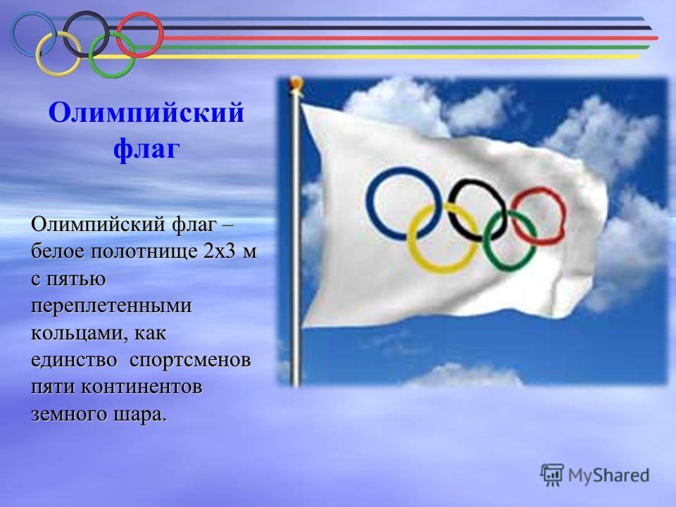 Олимпийский флаг Олимпийский флаг – белое полотнище 2х3 м с пятью переплетенными кольцами, как единство спортсменов пяти континентов земного шара.