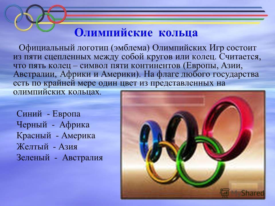 Олимпийские кольца Официальный логотип (эмблема) Олимпийских Игр состоит из пяти сцепленных между собой кругов или колец. Считается, что пять колец – символ пяти континентов (Европы, Азии, Австралии, Африки и Америки). На флаге любого государства ест