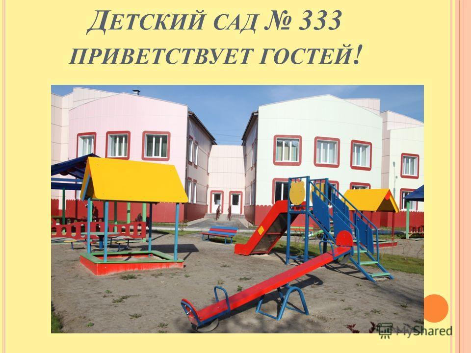 Д ЕТСКИЙ САД 333 ПРИВЕТСТВУЕТ ГОСТЕЙ !