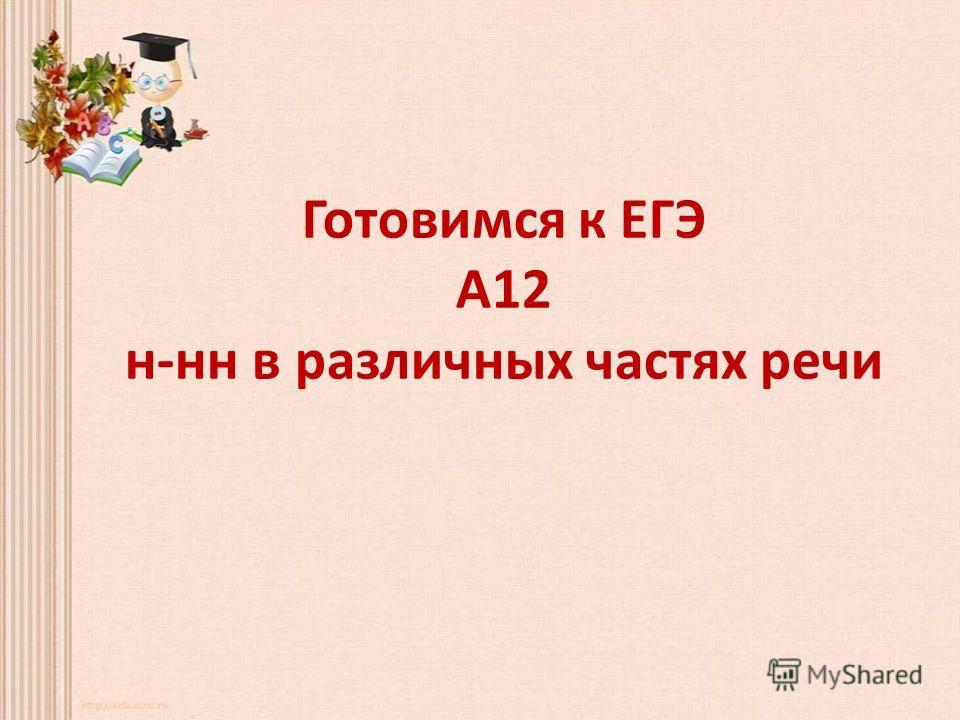 Готовимся к ЕГЭ А12 н-нн в различных частях речи