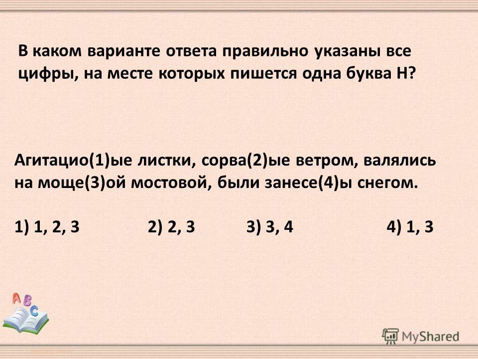 В каком варианте ответа правильно указаны все цифры, на месте которых пишется одна буква Н? Агитацио(1)ые листки, сорва(2)ые ветром, валялись на моще(3)ой мостовой, были занесе(4)ы снегом. 1) 1, 2, 3 2) 2, 3 3) 3, 4 4) 1, 3