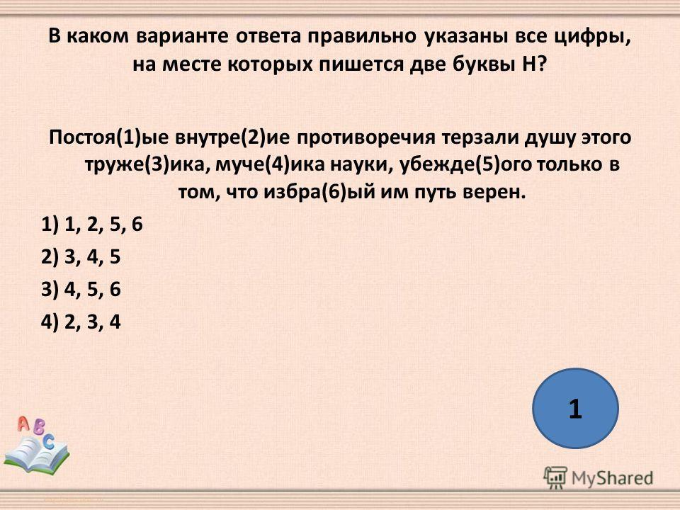 В каком варианте ответа правильно указаны все цифры, на месте которых пишется две буквы Н? Постоя(1)ые внутре(2)ие противоречия терзали душу этого труже(3)ика, муче(4)ика науки, убежде(5)ого только в том, что избра(6)ый им путь верен. 1) 1, 2, 5, 6 2