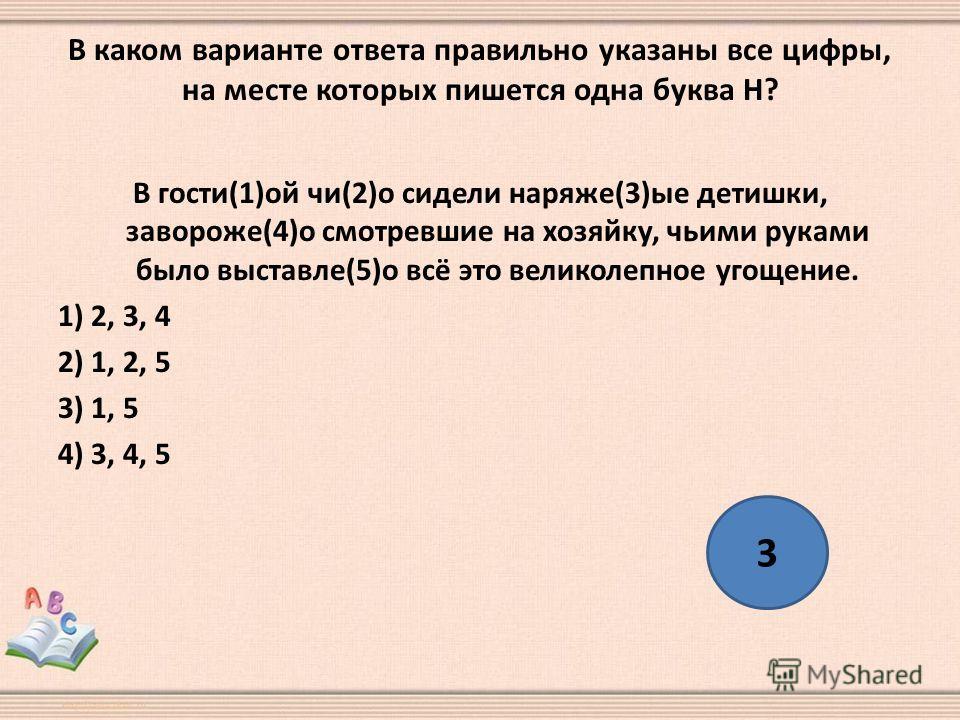 В каком варианте ответа правильно указаны все цифры, на месте которых пишется одна буква Н? В гости(1)ой чи(2)о сидели наряже(3)ые детишки, завороже(4)о смотревшие на хозяйку, чьими руками было выставле(5)о всё это великолепное угощение. 1) 2, 3, 4 2