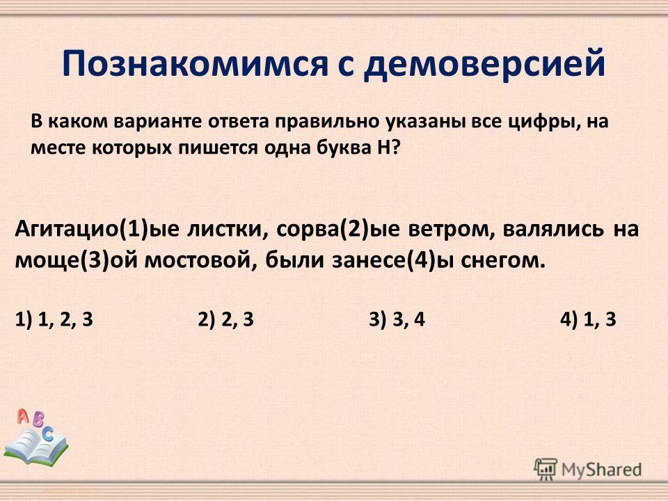 Познакомимся с демоверсией В каком варианте ответа правильно указаны все цифры, на месте которых пишется одна буква Н? Агитацио(1)ые листки, сорва(2)ые ветром, валялись на моще(3)ой мостовой, были занесе(4)ы снегом. 1) 1, 2, 3 2) 2, 3 3) 3, 4 4) 1, 3