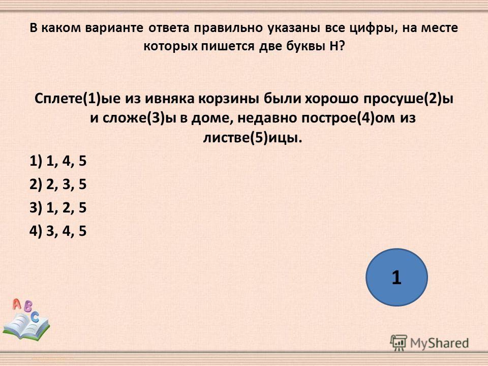 В каком варианте ответа правильно указаны все цифры, на месте которых пишется две буквы Н? Сплете(1)ые из ивняка корзины были хорошо просуше(2)ы и сложе(3)ы в доме, недавно построе(4)ом из листве(5)ицы. 1) 1, 4, 5 2) 2, 3, 5 3) 1, 2, 5 4) 3, 4, 5 1