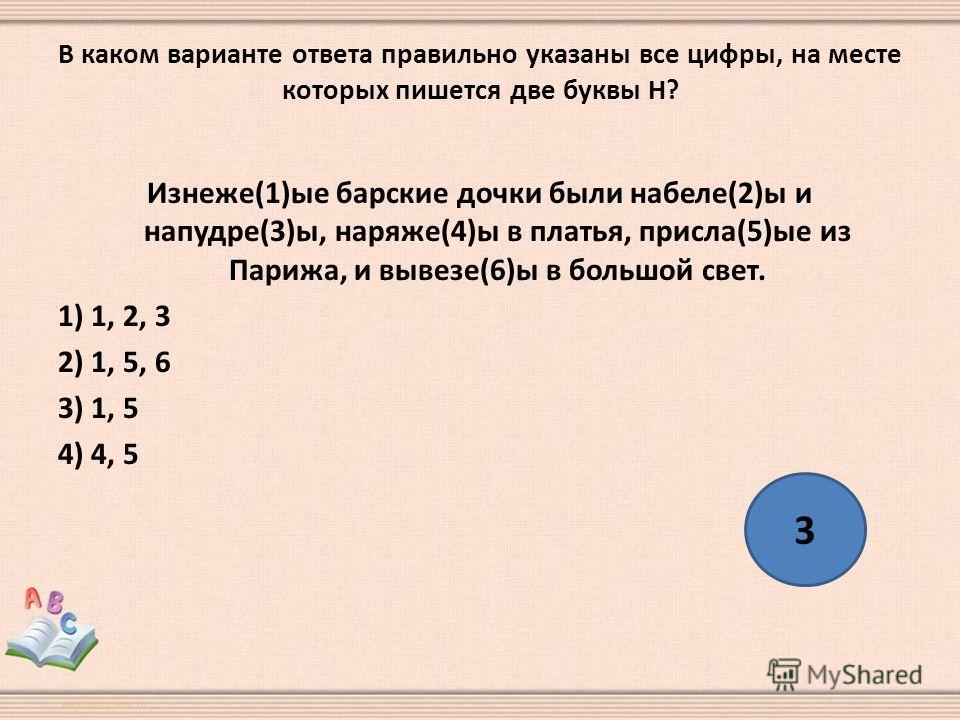 В каком варианте ответа правильно указаны все цифры, на месте которых пишется две буквы Н? Изнеже(1)ые барские дочки были набеле(2)ы и напудре(3)ы, наряже(4)ы в платья, присла(5)ые из Парижа, и вывезе(6)ы в большой свет. 1) 1, 2, 3 2) 1, 5, 6 3) 1, 5