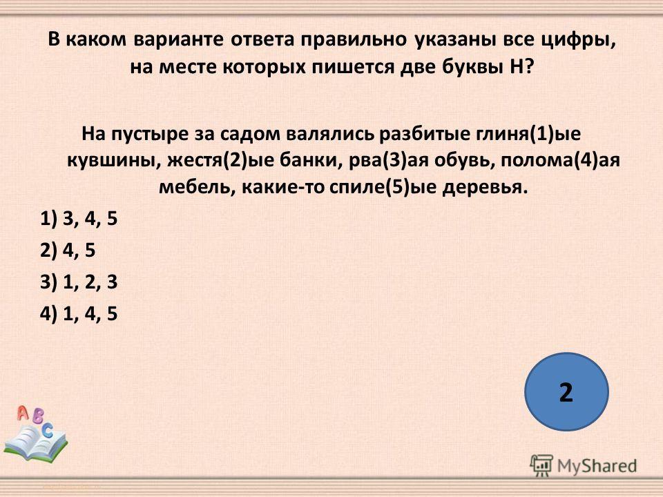 В каком варианте ответа правильно указаны все цифры, на месте которых пишется две буквы Н? На пустыре за садом валялись разбитые глиня(1)ые кувшины, жестя(2)ые банки, рва(3)ая обувь, полома(4)ая мебель, какие-то спиле(5)ые деревья. 1) 3, 4, 5 2) 4, 5