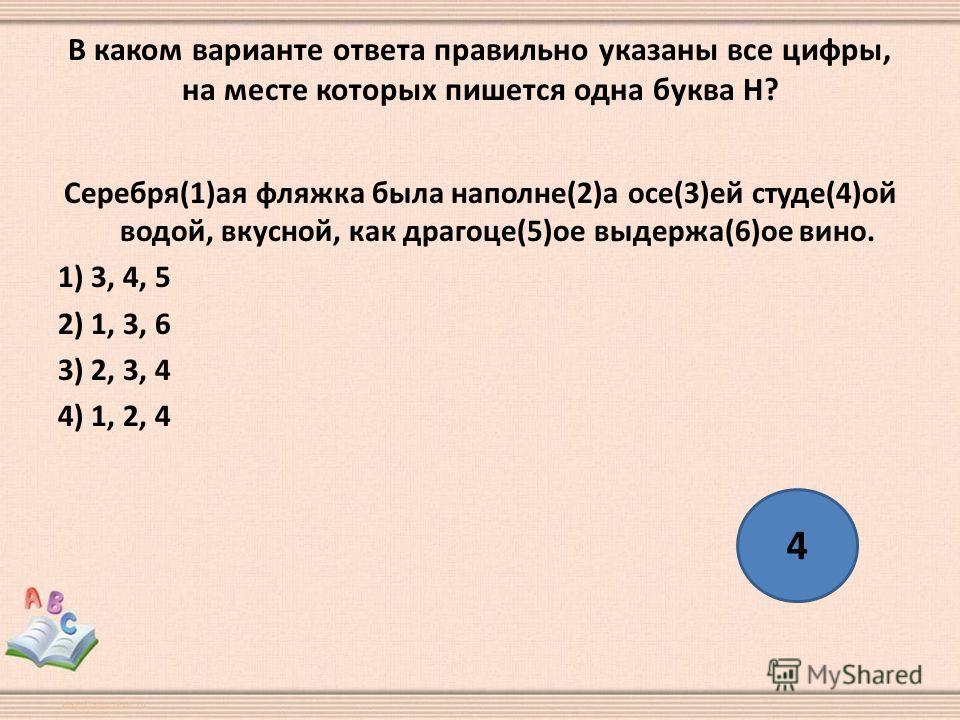 В каком варианте ответа правильно указаны все цифры, на месте которых пишется одна буква Н? Серебря(1)ая фляжка была наполне(2)а осе(3)ей студе(4)ой водой, вкусной, как драгоце(5)ое выдержа(6)ое вино. 1) 3, 4, 5 2) 1, 3, 6 3) 2, 3, 4 4) 1, 2, 4 4