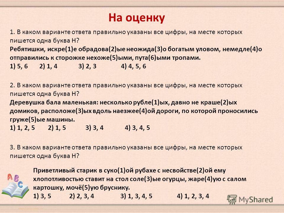 На оценку 1. В каком варианте ответа правильно указаны все цифры, на месте которых пишется одна буква Н? Ребятишки, искре(1)е обрадова(2)ые неожида(3)о богатым уловом, немедле(4)о отправились к сторожке нехоже(5)ыми, пута(6)ыми тропами. 1) 5, 6 2) 1,