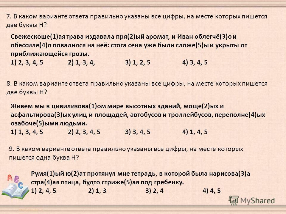 7. В каком варианте ответа правильно указаны все цифры, на месте которых пишется две буквы Н? Свежескоше(1)ая трава издавала пря(2)ый аромат, и Иван облегчё(3)о и обессиле(4)о повалился на неё: стога сена уже были сложе(5)ы и укрыты от приближающейся