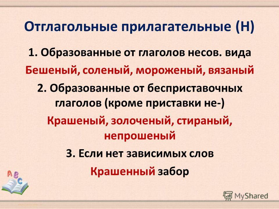 Отглагольные прилагательные (Н) 1. Образованные от глаголов несов. вида Бешеный, соленый, мороженый, вязаный 2. Образованные от бесприставочных глаголов (кроме приставки не-) Крашеный, золоченый, стираный, непрошеный 3. Если нет зависимых слов Крашен