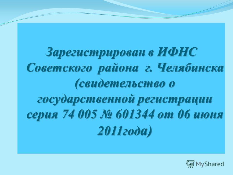 Зарегистрирован в ИФНС Советского района г. Челябинска (свидетельство о государственной регистрации серия 74 005 601344 от 06 июня 2011год а)