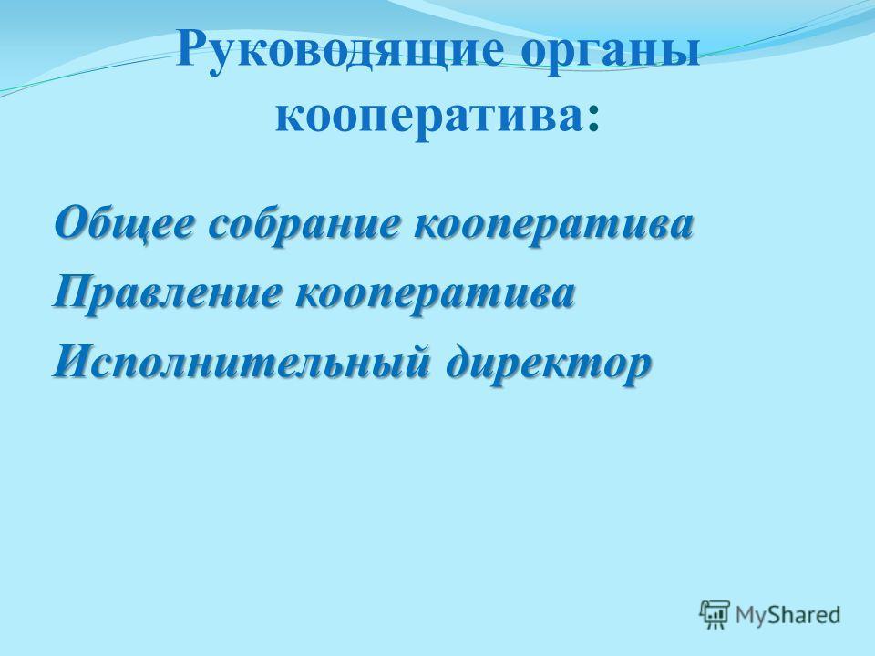 Руководящие органы кооператива: Общее собрание кооператива Правление кооператива Исполнительный директор