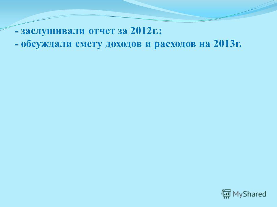 - - - заслушивали отчет за 2012г.; - обсуждали смету доходов и расходов на 2013г.