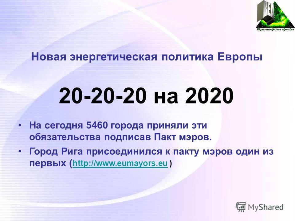 Новая энергетическая политика Европы 20-20-20 на 2020 На сегодня 5460 города приняли эти обязательства подписав Пакт мэров. Город Рига присоединился к пакту мэров один из первых ( http://www.eumayors.eu ) http://www.eumayors.eu