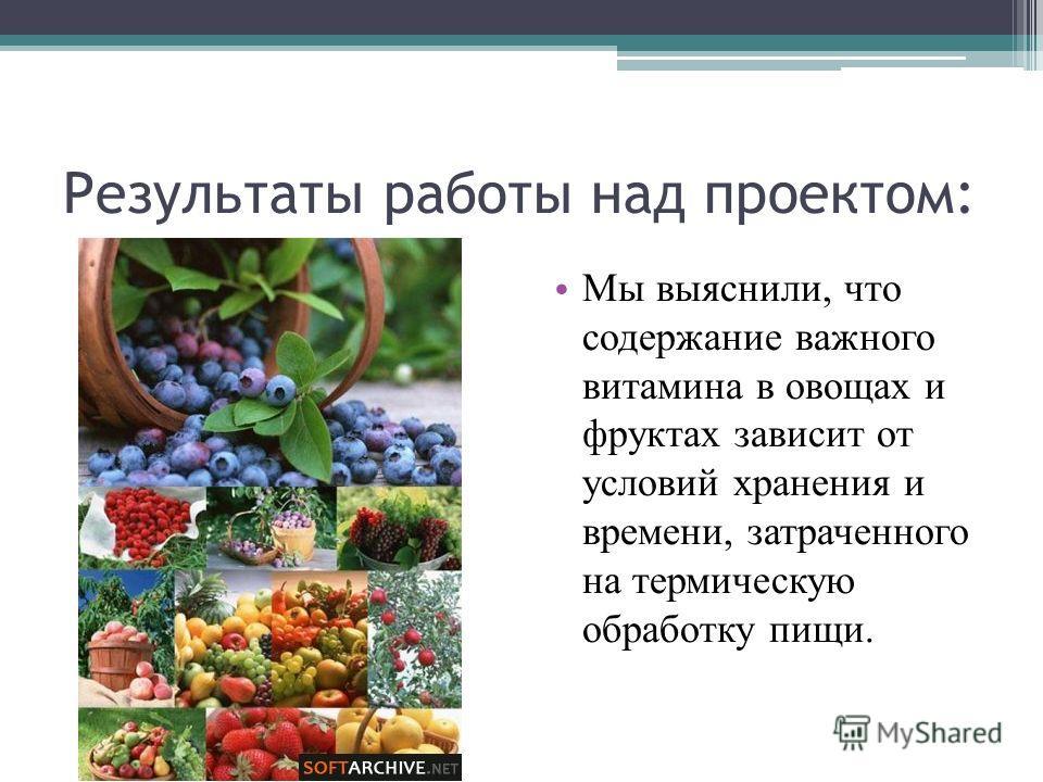 Результаты работы над проектом: Мы выяснили, что содержание важного витамина в овощах и фруктах зависит от условий хранения и времени, затраченного на термическую обработку пищи.