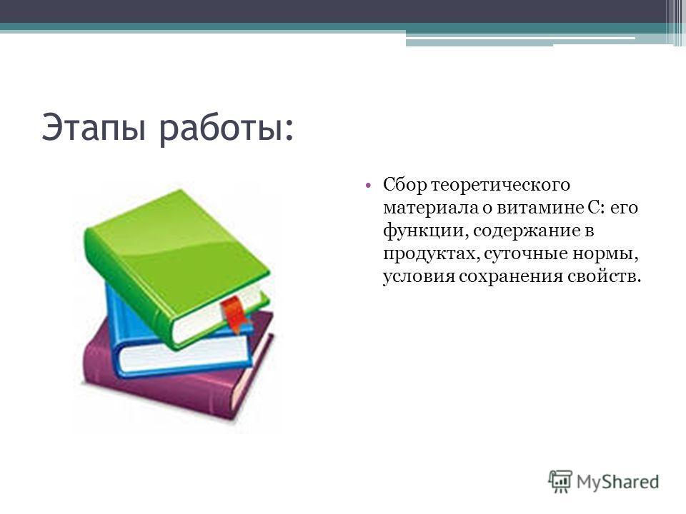 Этапы работы: Сбор теоретического материала о витамине С: его функции, содержание в продуктах, суточные нормы, условия сохранения свойств.
