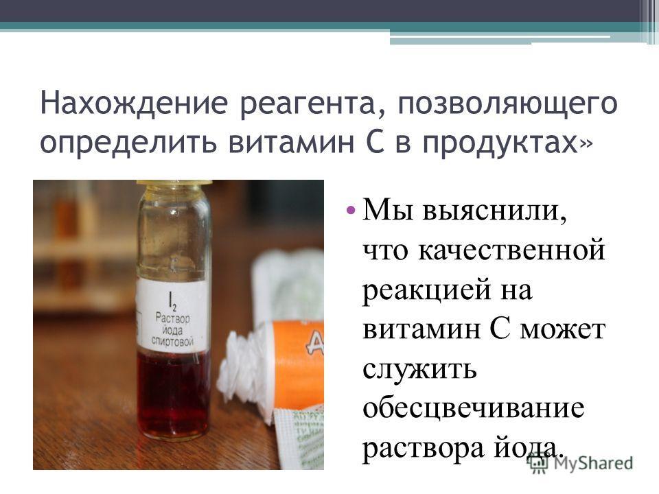 Нахождение реагента, позволяющего определить витамин С в продуктах» Мы выяснили, что качественной реакцией на витамин С может служить обесцвечивание раствора йода.