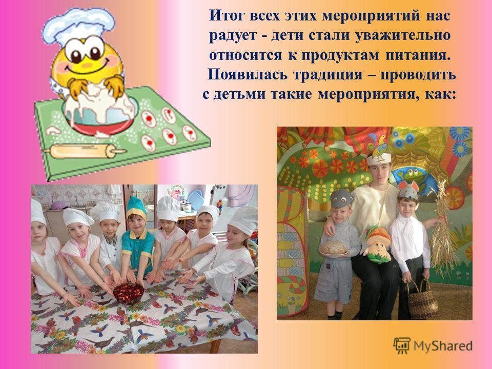 Итог всех этих мероприятий нас радует - дети стали уважительно относится к продуктам питания. Появилась традиция – проводить с детьми такие мероприятия, как: