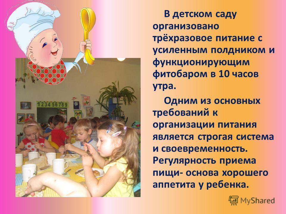 В детском саду организовано трёхразовое питание с усиленным полдником и функционирующим фитобаром в 10 часов утра. Одним из основных требований к организации питания является строгая система и своевременность. Регулярность приема пищи- основа хорошег