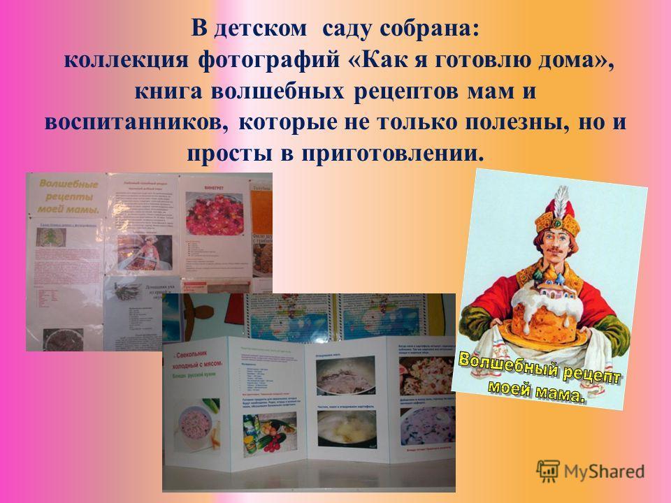 В детском саду собрана: коллекция фотографий «Как я готовлю дома», книга волшебных рецептов мам и воспитанников, которые не только полезны, но и просты в приготовлении.