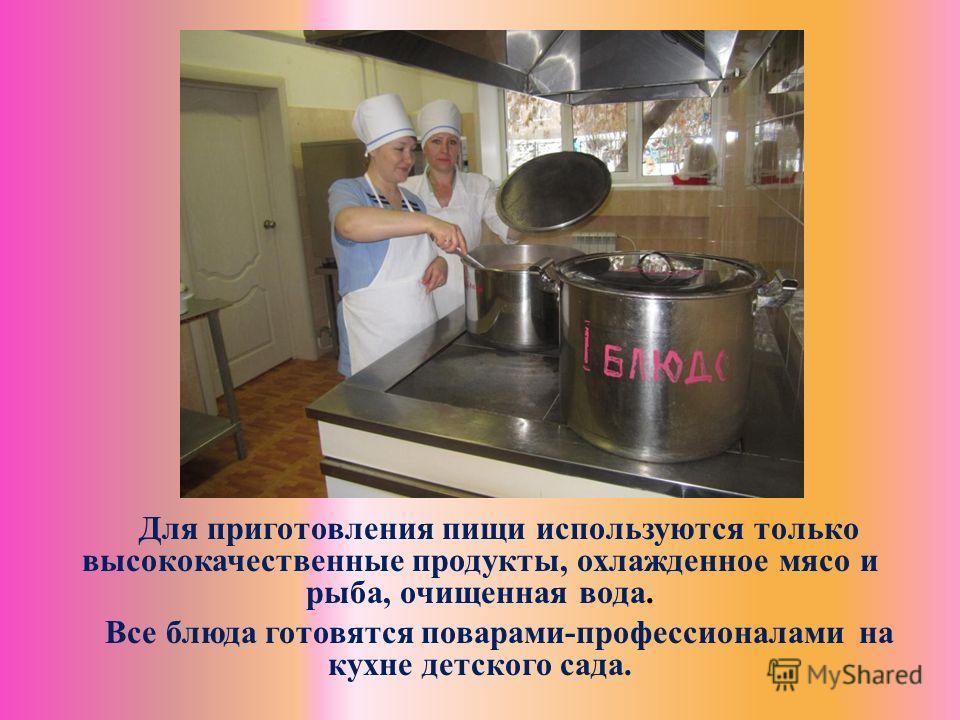 Для приготовления пищи используются только высококачественные продукты, охлажденное мясо и рыба, очищенная вода. Все блюда готовятся поварами-профессионалами на кухне детского сада.