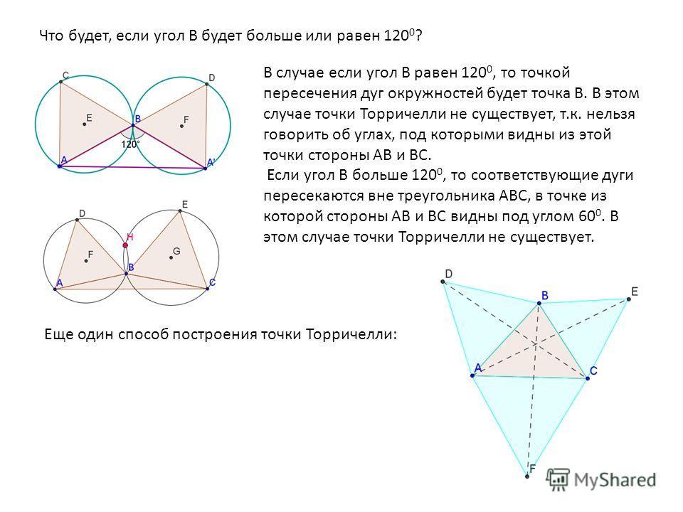 Что будет, если угол В будет больше или равен 120 0 ? В случае если угол В равен 120 0, то точкой пересечения дуг окружностей будет точка В. В этом случае точки Торричелли не существует, т.к. нельзя говорить об углах, под которыми видны из этой точки